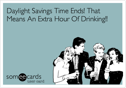 Daylight Savings Time Ends! That Means An Extra Hour Of Drinking!!