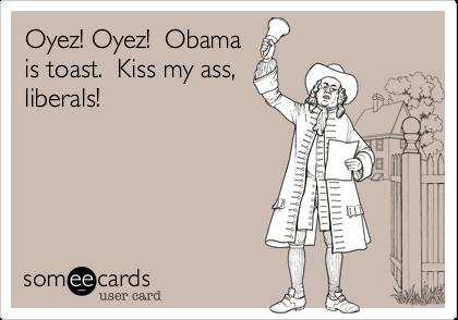 Oyez! Oyez!  Obamais toast.  Kiss my ass,liberals!