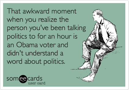 That awkward momentwhen you realize theperson you've been talkingpolitics to for an hour isan Obama voter anddidn't understand aword about politics.