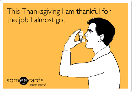 This Thanksgiving I am thankful for the job I almost got.