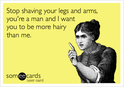 Stop shaving your legs and arms, you're a man and I want