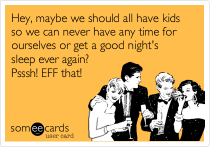 Hey, maybe we should all have kids so we can never have any time for ourselves or get a good night's sleep ever again?