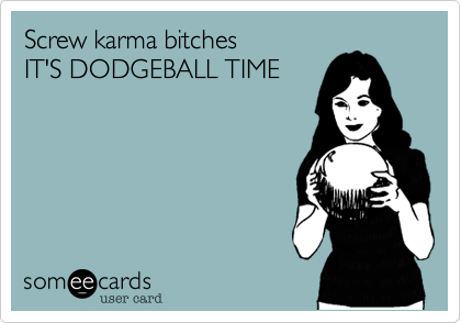 Screw karma bitchesIT'S DODGEBALL TIME