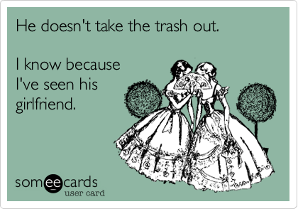 He doesn't take the trash out.