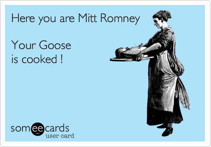 Here you are Mitt RomneyYour Goose is cooked !