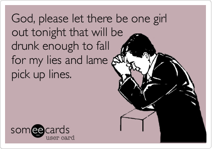 God, please let there be one girl out tonight that will be