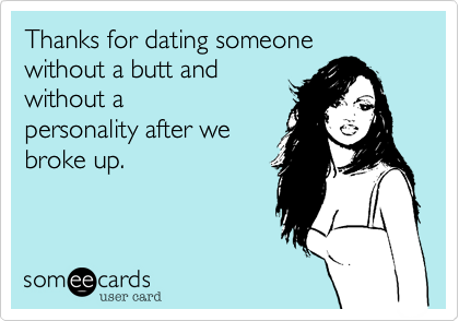Thanks for dating someonewithout a butt andwithout apersonality after webroke up.