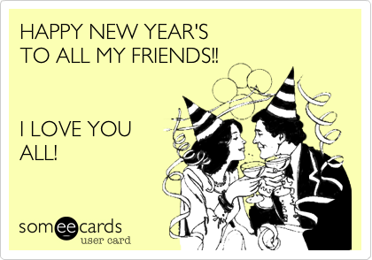 HAPPY NEW YEAR'S TO ALL MY FRIENDS!!I LOVE YOUALL!
