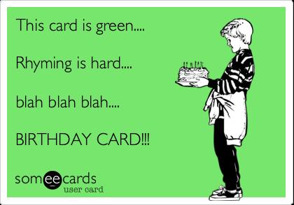 This card is green....Rhyming is hard....blah blah blah....BIRTHDAY CARD!!!