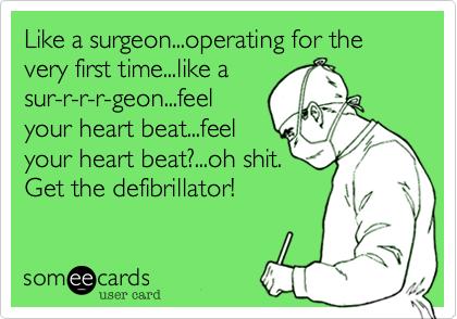 Like a surgeon...operating for the very first time...like a