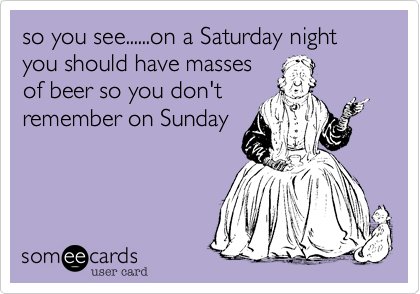 so you see......on a Saturday night you should have massesof beer so you don'tremember on Sunday