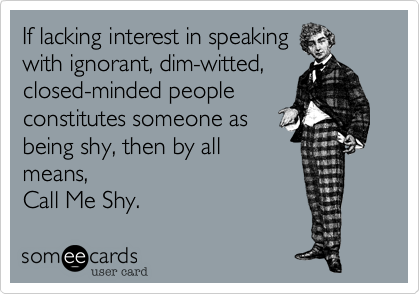 If lacking interest in speakingwith ignorant, dim-witted,closed-minded peopleconstitutes someone asbeing shy, then by allmeans, Call Me Shy.