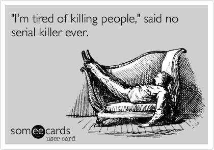 """I'm tired of killing people,"" said no serial killer ever."