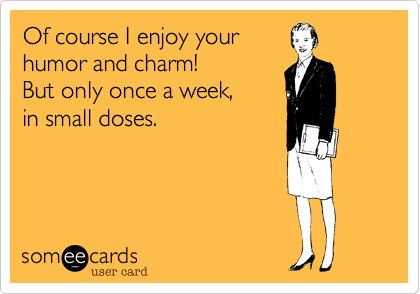 Of course I enjoy yourhumor and charm!But only once a week,in small doses.