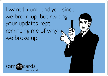 I want to unfriend you sincewe broke up, but readingyour updates keptreminding me of whywe broke up.