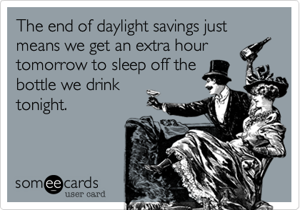 The end of daylight savings just means we get an extra hourtomorrow to sleep off thebottle we drinktonight.