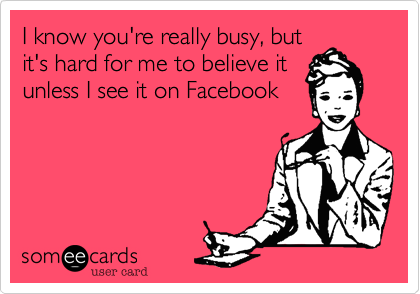 I know you're really busy, butit's hard for me to believe itunless I see it on Facebook