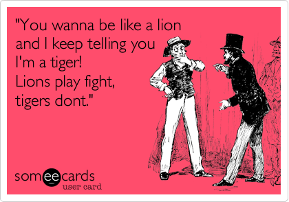 """You wanna be like a lion 