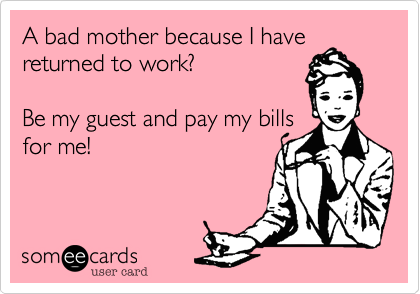 A bad mother because I havereturned to work?Be my guest and pay my billsfor me!