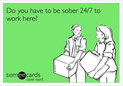 Do you have to be sober 24/7 to work here?