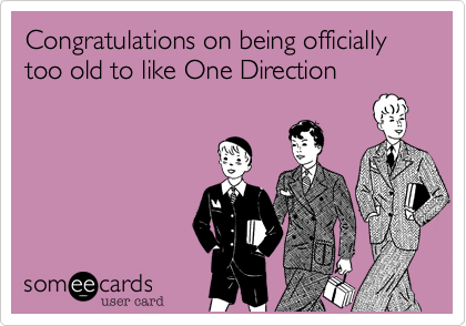 Congratulations On Being Officially Too Old To Like One Direction