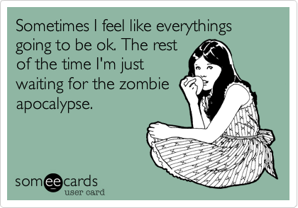 Sometimes I feel like everythings going to be ok. The restof the time I'm justwaiting for the zombieapocalypse.