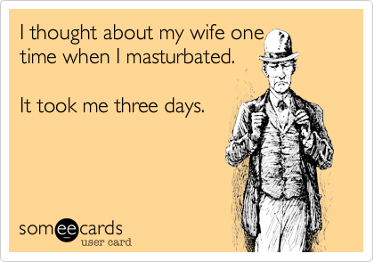 I thought about my wife onetime when I masturbated.It took me three days.