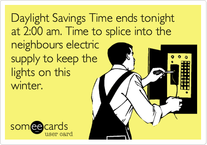 Daylight Savings Time ends tonight at 2:00 am. Time to splice into the neighbours electricsupply to keep thelights on thiswinter.