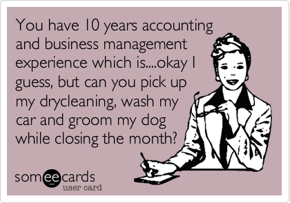 You have 10 years accountingand business managementexperience which is....okay Iguess, but can you pick upmy drycleaning, wash mycar and groom my dog while closing the month?