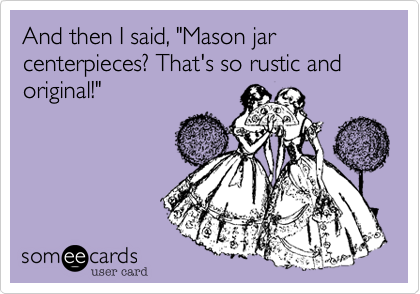 "And then I said, ""Mason jar centerpieces? That's so rustic and original!"""