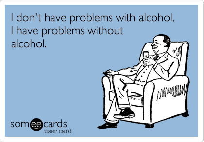 I don't have problems with alcohol, I have problems withoutalcohol.