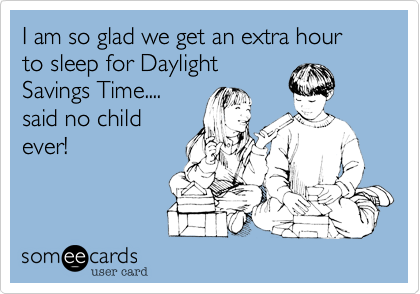 I am so glad we get an extra hour to sleep for Daylight
