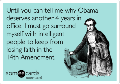 Until you can tell me why Obama deserves another 4 years in