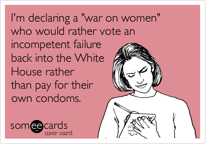 "I'm declaring a ""war on women"" who would rather vote an incompetent failure 