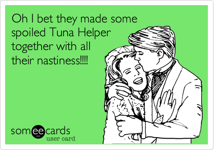 Oh I bet they made somespoiled Tuna Helpertogether with alltheir nastiness!!!!