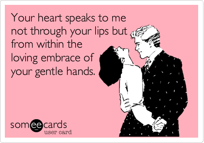 Your heart speaks to menot through your lips butfrom within theloving embrace ofyour gentle hands.