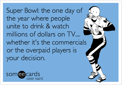 Super Bowl: the one day ofthe year where peopleunite to drink & watchmillions of dollars on TV....whether it's the commercialsor the overpaid players isyour decision.