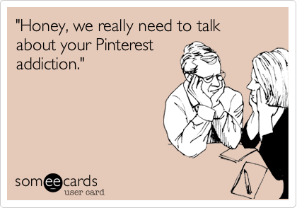 """Honey, we really need to talk about your Pinterest
