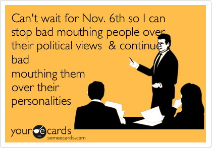 Can't wait for Nov. 6th so I can stop bad mouthing people over