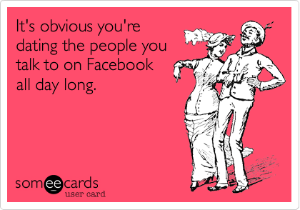 It's obvious you'redating the people youtalk to on Facebookall day long.