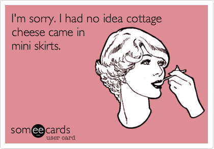 I'm sorry. I had no idea cottage cheese came in