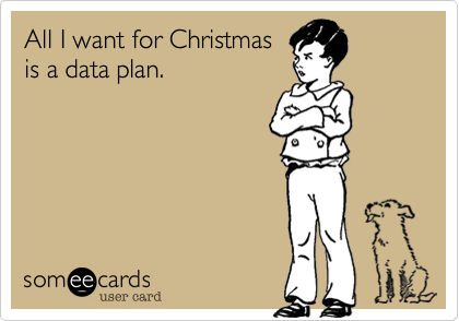 All I want for Christmasis a data plan.