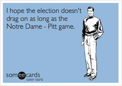 I hope the election doesn'tdrag on as long as the Notre Dame - Pitt game.