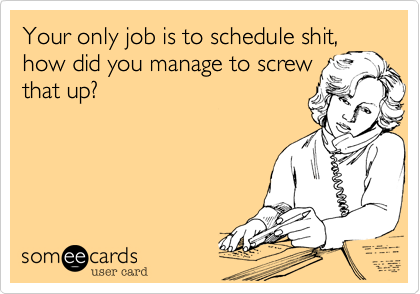 Your only job is to schedule shit,