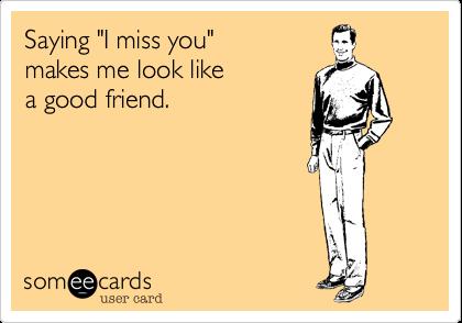 "Saying ""I miss you""makes me look likea good friend."