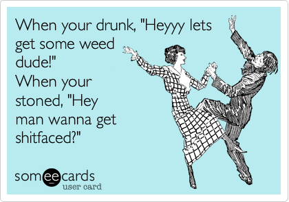 """When your drunk, """"Heyyy letsget some weeddude!""""  When your stoned, """"Heyman wanna getshitfaced?"""""""