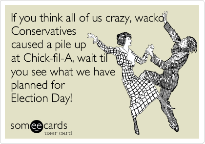 If you think all of us crazy, wackoConservativescaused a pile upat Chick-fil-A, wait tilyou see what we haveplanned forElection Day!