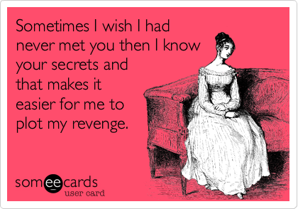 Sometimes I wish I hadnever met you then I knowyour secrets andthat makes iteasier for me toplot my revenge.