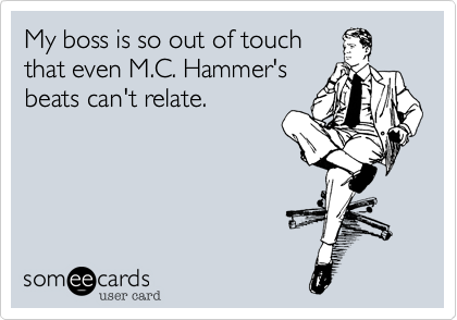 My boss is so out of touchthat even M.C. Hammer'sbeats can't relate.