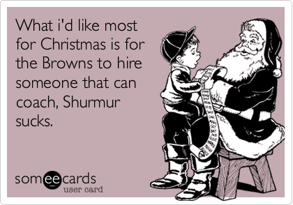 What i'd like mostfor Christmas is forthe Browns to hiresomeone that cancoach, Shurmursucks.